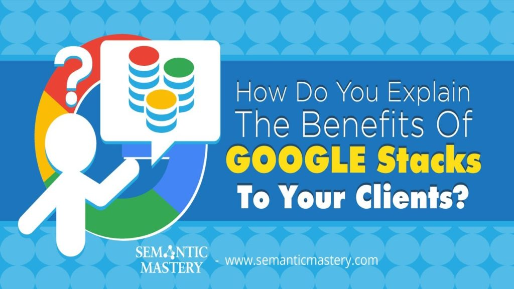 How Do You Explain The Benefits Of Google Stacks To Your Clients?