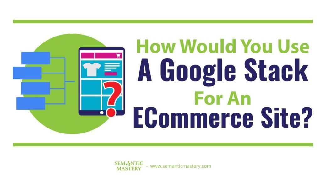 How Would You Use A Google Stack For An ECommerce Site?