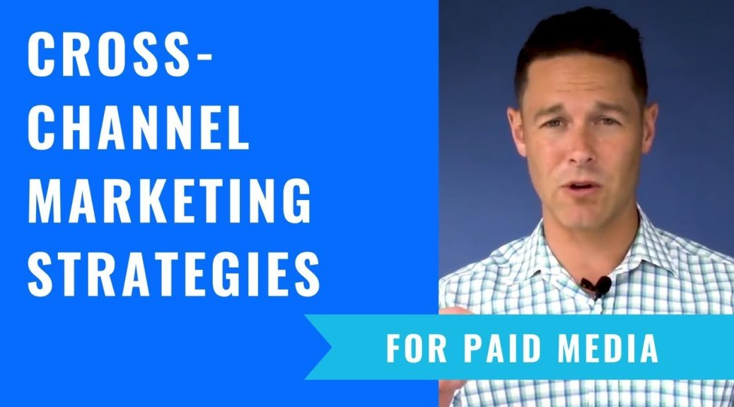 Cross-Channel Marketing Strategies For Paid Media That Work