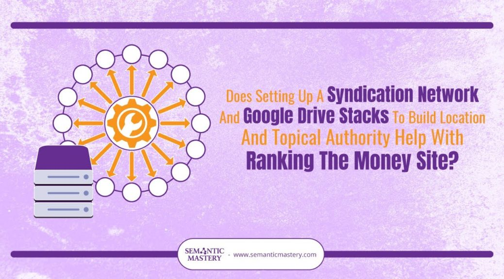Does A Syndication Network & Drive Stacks With Location & Topical Authority Help W/ Ranking A Site?